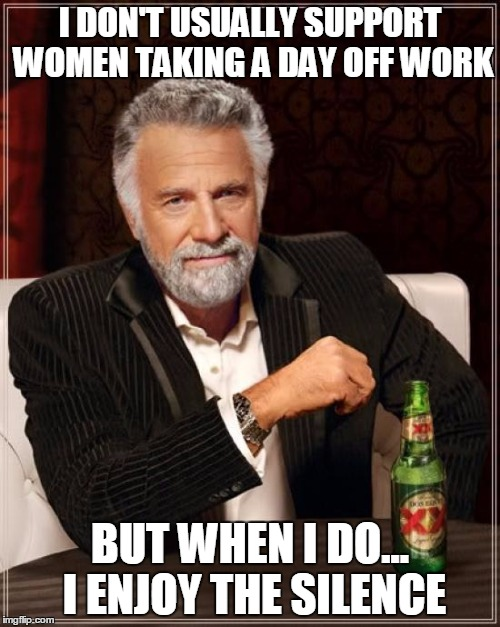 International Women's Day | I DON'T USUALLY SUPPORT WOMEN TAKING A DAY OFF WORK BUT WHEN I DO... I ENJOY THE SILENCE | image tagged in memes,the most interesting man in the world,feminism,feminist,day off | made w/ Imgflip meme maker
