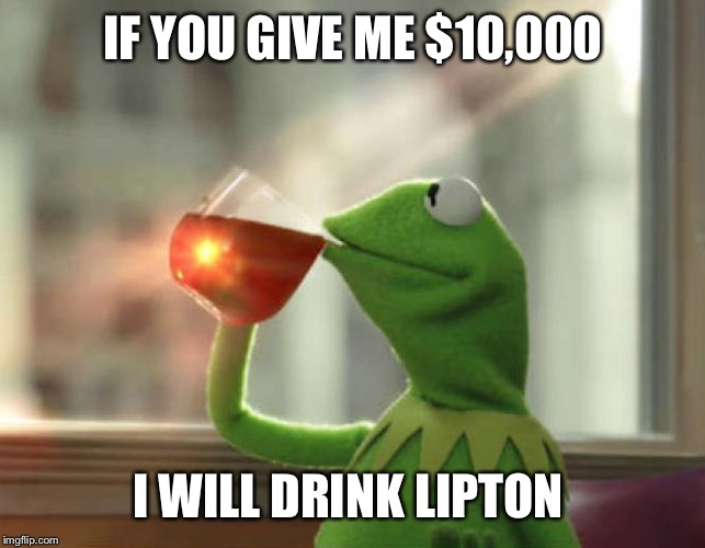 But That's None Of My Business (Neutral) |  IF YOU GIVE ME $10,000; I WILL DRINK LIPTON | image tagged in memes,but thats none of my business neutral | made w/ Imgflip meme maker
