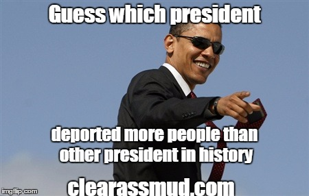 Cool Obama Meme |  Guess which president; deported more people than other president in history; clearassmud.com | image tagged in memes,cool obama | made w/ Imgflip meme maker
