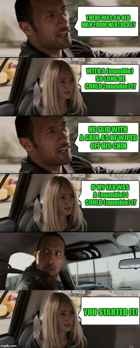 on the way to the Massachusetts coast | THERE WAS AN OLD MAN FROM NANTUCKET YOU STARTED IT! WITH A (mumble) SO LONG HE COULD (mumble) IT HE SAID WITH A GRIN, AS HE WIPED OFF HIS CH | image tagged in the rock driving,memes,limerick | made w/ Imgflip meme maker