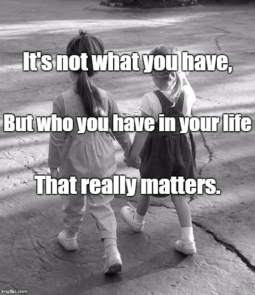 Best Friends  | It's not what you have, That really matters. But who you have in your life | image tagged in best friends | made w/ Imgflip meme maker