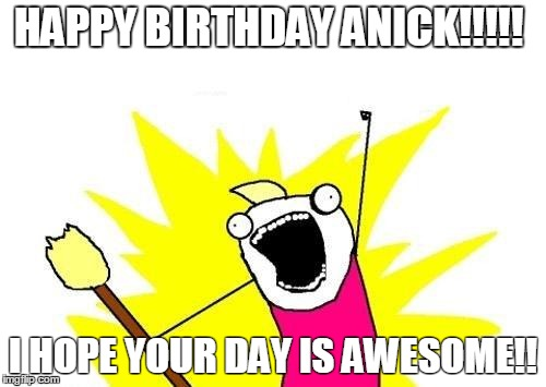 X All The Y Meme | HAPPY BIRTHDAY ANICK!!!!! I HOPE YOUR DAY IS AWESOME!! | image tagged in memes,x all the y | made w/ Imgflip meme maker