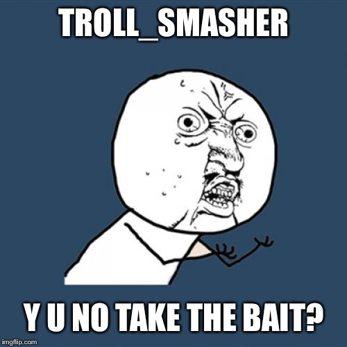 Y U No Meme | TROLL_SMASHER Y U NO TAKE THE BAIT? | image tagged in memes,y u no | made w/ Imgflip meme maker