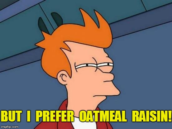Futurama Fry Meme | BUT  I  PREFER  OATMEAL  RAISIN! | image tagged in memes,futurama fry | made w/ Imgflip meme maker