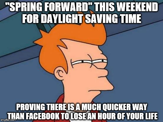 "Futurama Fry Meme | ""SPRING FORWARD"" THIS WEEKEND FOR DAYLIGHT SAVING TIME PROVING THERE IS A MUCH QUICKER WAY THAN FACEBOOK TO LOSE AN HOUR OF YOUR LIFE 