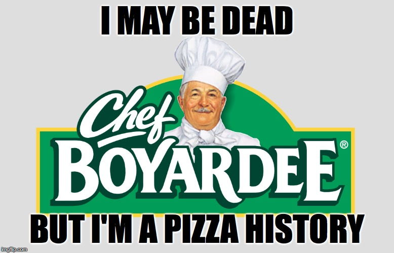 Chef Boyardee | I MAY BE DEAD BUT I'M A PIZZA HISTORY | image tagged in pizza history | made w/ Imgflip meme maker
