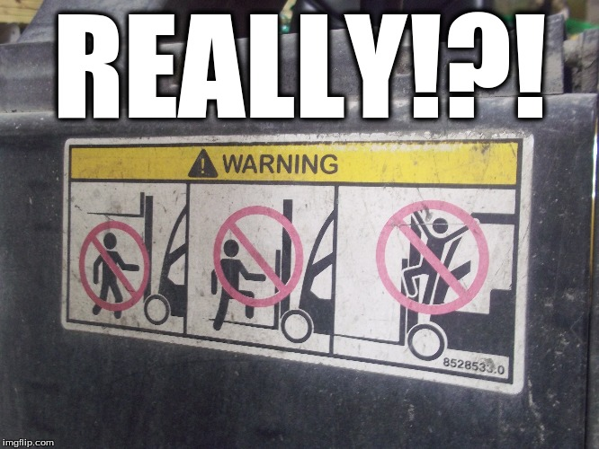 Really have to add this on a forklift! | REALLY!?! | image tagged in forklift,crazy,odd,insane,warning sign,warning | made w/ Imgflip meme maker