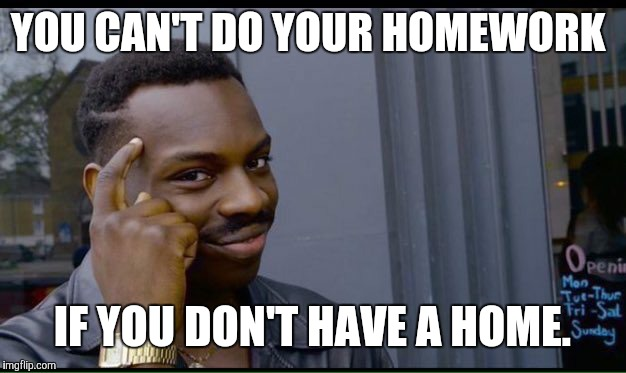 Roll Safe Think About It Meme | YOU CAN'T DO YOUR HOMEWORK IF YOU DON'T HAVE A HOME. | image tagged in thinking black guy | made w/ Imgflip meme maker