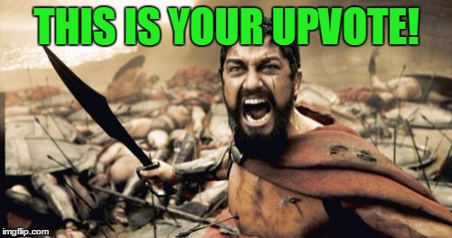 Sparta Leonidas Meme | THIS IS YOUR UPVOTE! | image tagged in memes,sparta leonidas | made w/ Imgflip meme maker