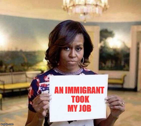 They Took Her Job. | AN IMMIGRANT TOOK MY JOB | image tagged in michelle obama blank sheet,funny,memes,savage,dashhopes | made w/ Imgflip meme maker