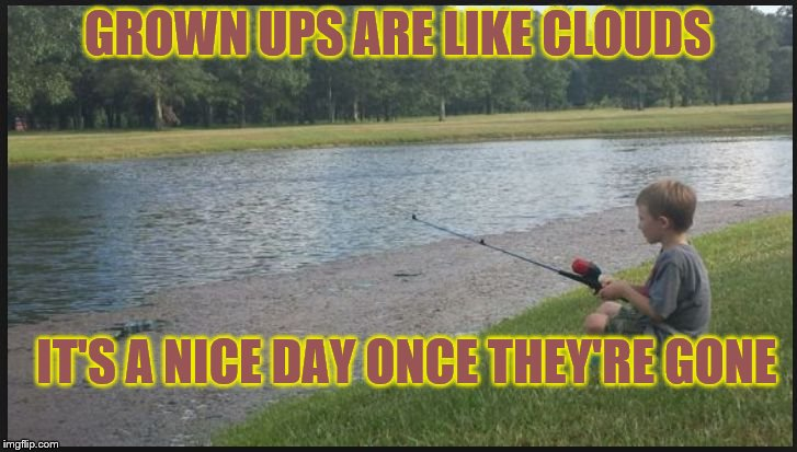 GROWN UPS ARE LIKE CLOUDS; IT'S A NICE DAY ONCE THEY'RE GONE | image tagged in fishing,children,kids,summer time,playing,serenity | made w/ Imgflip meme maker
