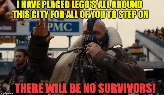 A JuicyDeath1025 Experience. | I HAVE PLACED LEGO'S ALL AROUND THIS CITY FOR ALL OF YOU TO STEP ON THERE WILL BE NO SURVIVORS! | image tagged in funny,memes,lego week,bane,dashhopes,savage | made w/ Imgflip meme maker