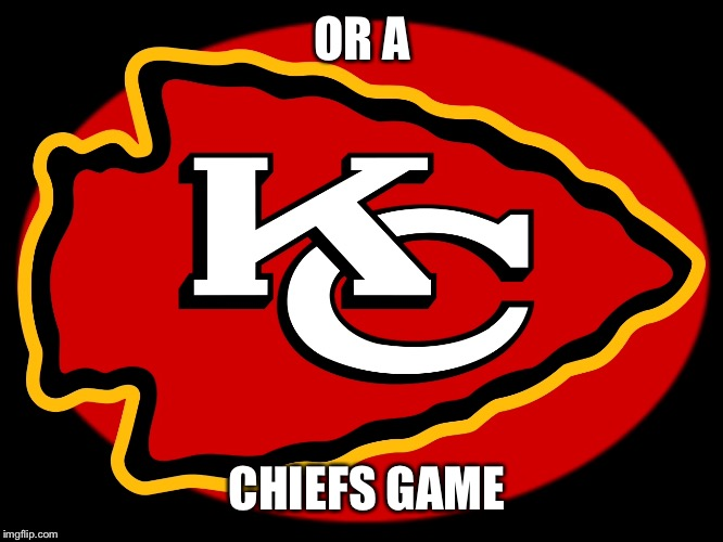 OR A CHIEFS GAME | made w/ Imgflip meme maker