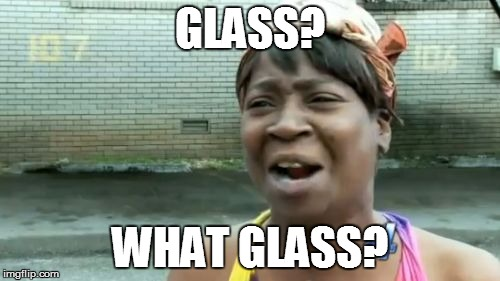 Aint Nobody Got Time For That Meme | GLASS? WHAT GLASS? | image tagged in memes,aint nobody got time for that | made w/ Imgflip meme maker