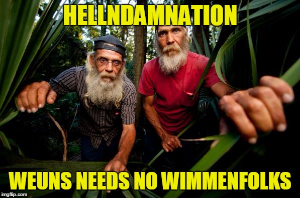 HELLNDAMNATION WEUNS NEEDS NO WIMMENFOLKS | made w/ Imgflip meme maker
