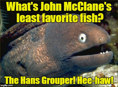 Bad Joke Eel who laughs like a donkey is back - with a joke so bad you'll Die Hard from laughing!  | What's John McClane's least favorite fish? The Hans Grouper! Hee-haw! | image tagged in memes,bad joke eel,die hard,john mcclane,hans gruber,alan rickman | made w/ Imgflip meme maker