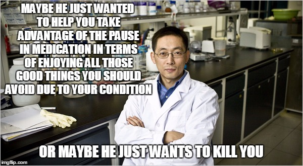 MAYBE HE JUST WANTED TO HELP YOU TAKE ADVANTAGE OF THE PAUSE IN MEDICATION IN TERMS OF ENJOYING ALL THOSE GOOD THINGS YOU SHOULD AVOID DUE T | made w/ Imgflip meme maker