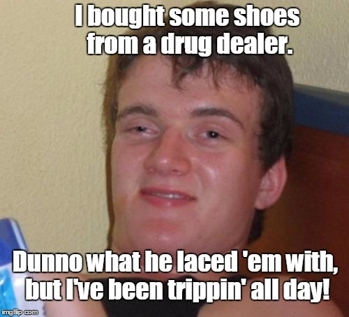 He promised me the fabric was pure hemp... | I bought some shoes from a drug dealer. Dunno what he laced 'em with, but I've been trippin' all day! | image tagged in memes,10 guy,drug dealer,shoes | made w/ Imgflip meme maker