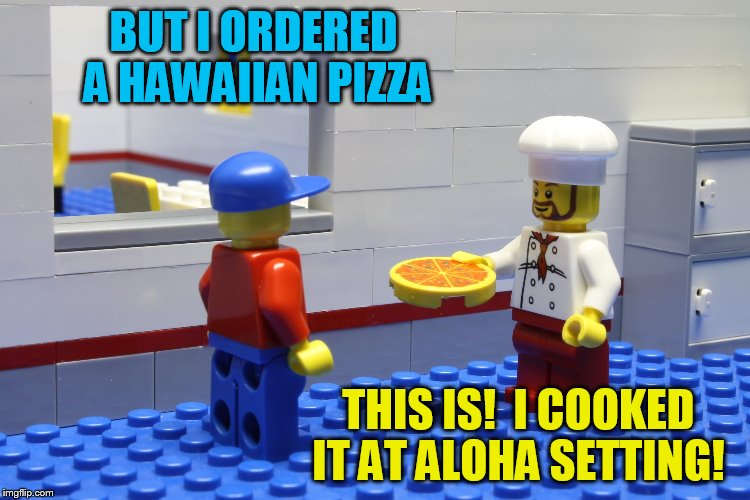 Lego Week! March 2nd to 9th ( A JuicyDeath1025 Event) | BUT I ORDERED A HAWAIIAN PIZZA THIS IS!  I COOKED IT AT ALOHA SETTING! | image tagged in lego week,juicydeath1025 | made w/ Imgflip meme maker