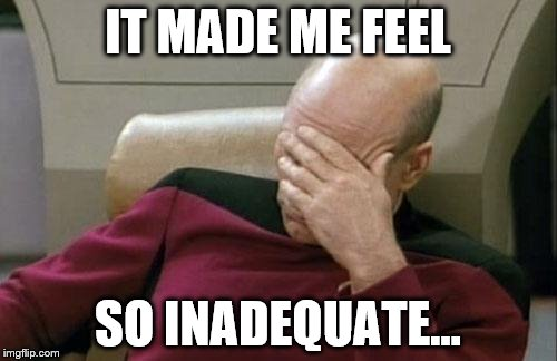 Captain Picard Facepalm Meme | IT MADE ME FEEL SO INADEQUATE... | image tagged in memes,captain picard facepalm | made w/ Imgflip meme maker