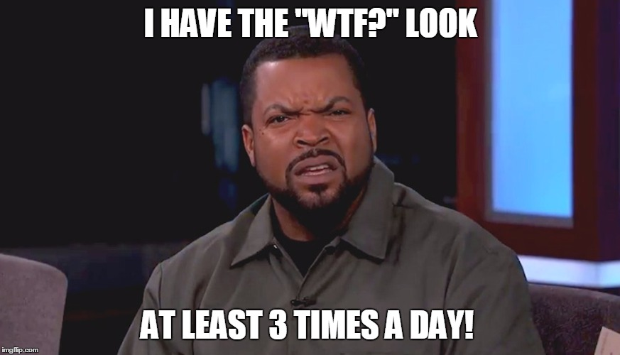 "WTF look | I HAVE THE ""WTF?"" LOOK AT LEAST 3 TIMES A DAY! 