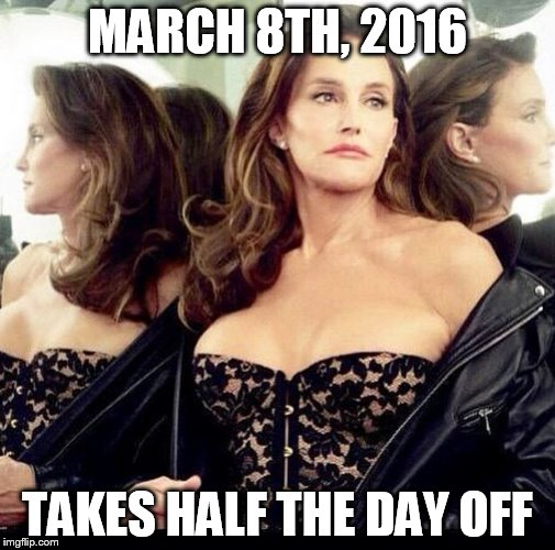 Caitlyn jenner |  MARCH 8TH, 2016; TAKES HALF THE DAY OFF | image tagged in caitlyn jenner,women's march,never trump | made w/ Imgflip meme maker