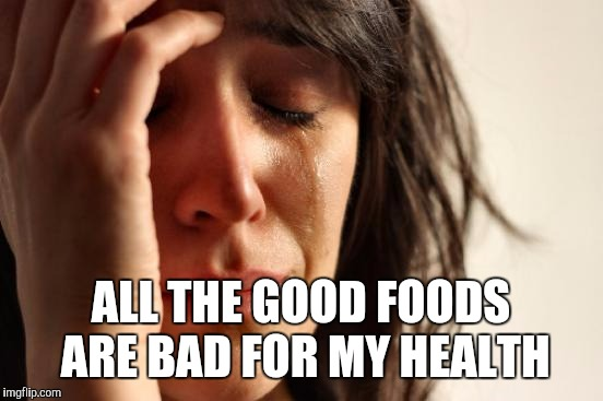 First World Problems Meme | ALL THE GOOD FOODS ARE BAD FOR MY HEALTH | image tagged in memes,first world problems | made w/ Imgflip meme maker