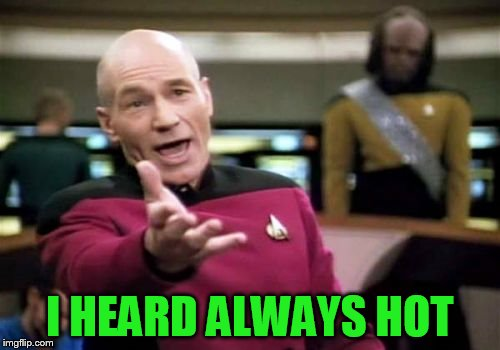 Picard Wtf Meme | I HEARD ALWAYS HOT | image tagged in memes,picard wtf | made w/ Imgflip meme maker