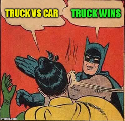 Batman Slapping Robin Meme | TRUCK VS CAR TRUCK WINS | image tagged in memes,batman slapping robin | made w/ Imgflip meme maker