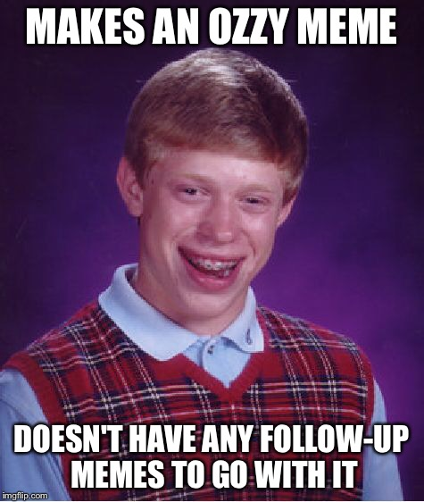 Bad Luck Brian Meme | MAKES AN OZZY MEME DOESN'T HAVE ANY FOLLOW-UP MEMES TO GO WITH IT | image tagged in memes,bad luck brian | made w/ Imgflip meme maker