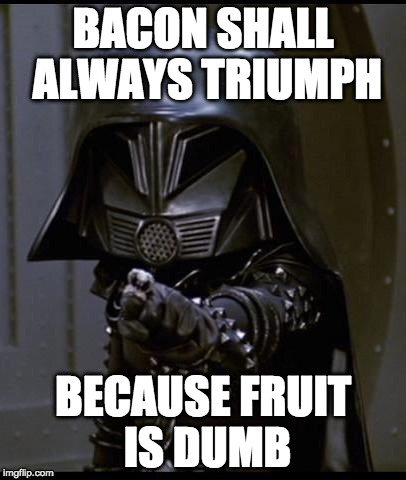 May the bacon be you. |  BACON SHALL ALWAYS TRIUMPH; BECAUSE FRUIT IS DUMB | image tagged in dark helmet,bacon,space balls,dumb | made w/ Imgflip meme maker