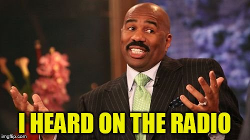 Steve Harvey Meme | I HEARD ON THE RADIO | image tagged in memes,steve harvey | made w/ Imgflip meme maker