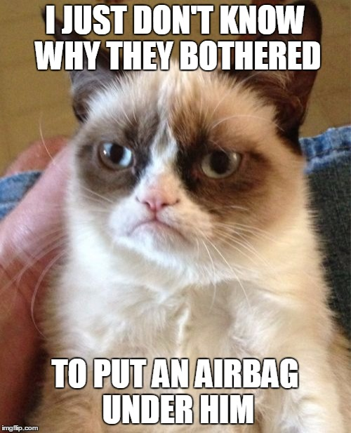 Grumpy Cat Meme | I JUST DON'T KNOW WHY THEY BOTHERED TO PUT AN AIRBAG UNDER HIM | image tagged in memes,grumpy cat | made w/ Imgflip meme maker
