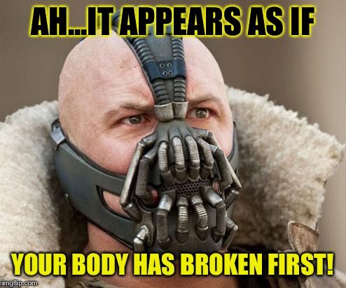 AH...IT APPEARS AS IF YOUR BODY HAS BROKEN FIRST! | made w/ Imgflip meme maker