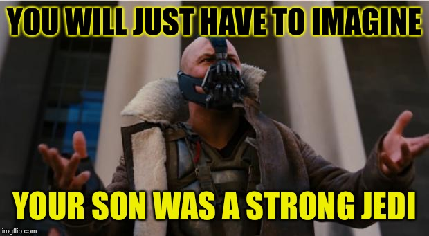 YOU WILL JUST HAVE TO IMAGINE YOUR SON WAS A STRONG JEDI | made w/ Imgflip meme maker