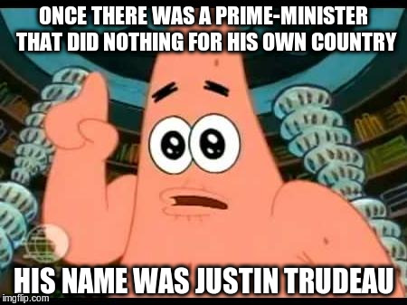 Own Country | ONCE THERE WAS A PRIME-MINISTER THAT DID NOTHING FOR HIS OWN COUNTRY HIS NAME WAS JUSTIN TRUDEAU | image tagged in justin trudeau,patrick | made w/ Imgflip meme maker