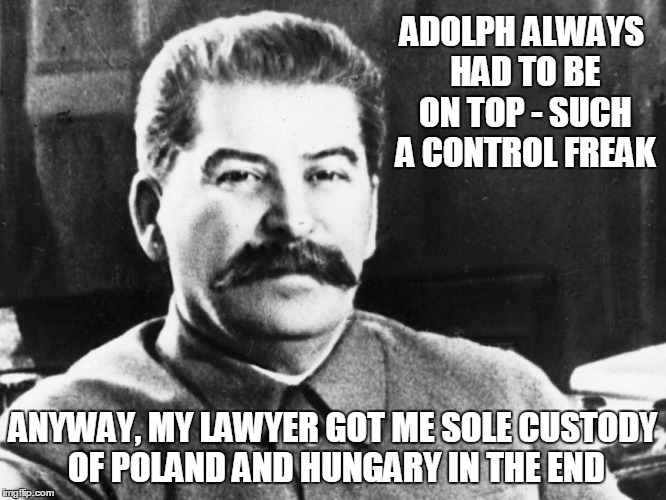 ADOLPH ALWAYS HAD TO BE ON TOP - SUCH A CONTROL FREAK ANYWAY, MY LAWYER GOT ME SOLE CUSTODY OF POLAND AND HUNGARY IN THE END | made w/ Imgflip meme maker