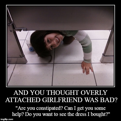 "nope, just hiding - unsuccessfully | AND YOU THOUGHT OVERLY ATTACHED GIRLFRIEND WAS BAD? | ""Are you constipated? Can I get you some help? Do you want to see the dress I bought?"" 