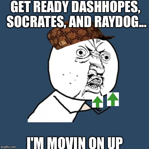 MVIN ON UP | GET READY DASHHOPES, SOCRATES, AND RAYDOG... I'M MOVIN ON UP | image tagged in memes,y u no,scumbag,upvote,funny,movin on up | made w/ Imgflip meme maker