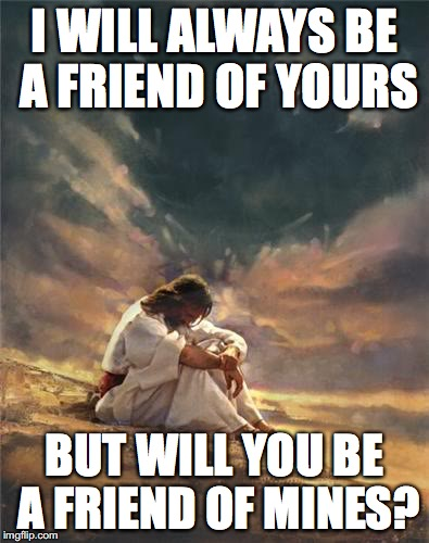 Sad Jesus |  I WILL ALWAYS BE A FRIEND OF YOURS; BUT WILL YOU BE A FRIEND OF MINES? | image tagged in sad jesus | made w/ Imgflip meme maker
