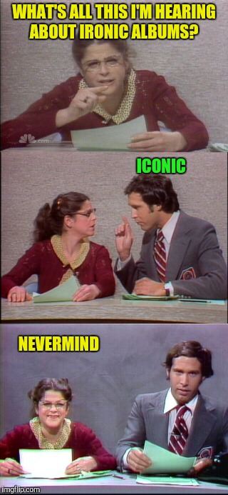 WHAT'S ALL THIS I'M HEARING ABOUT IRONIC ALBUMS? NEVERMIND ICONIC | made w/ Imgflip meme maker