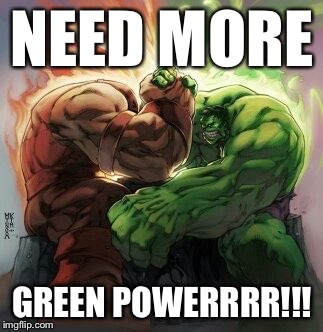 Hulk green red | NEED MORE GREEN POWERRRR!!! | image tagged in hulk green red | made w/ Imgflip meme maker