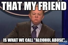 "THAT MY FRIEND IS WHAT WE CALL ""ALCOHOL ABUSE"" 