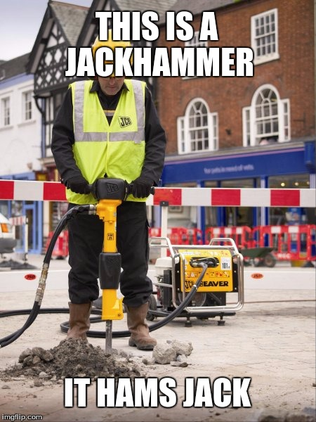 Jackhammer | THIS IS A JACKHAMMER IT HAMS JACK | image tagged in jackhammer | made w/ Imgflip meme maker