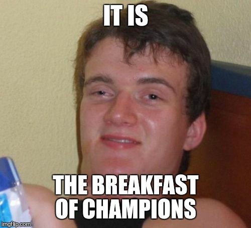 10 Guy Meme | IT IS THE BREAKFAST OF CHAMPIONS | image tagged in memes,10 guy | made w/ Imgflip meme maker