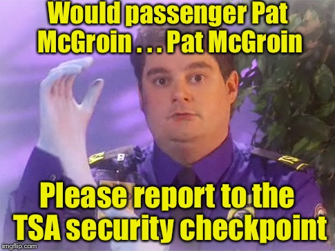 A name worse than Saddam Osama Hussein at the airport security checkpoint | Would passenger Pat McGroin . . . Pat McGroin Please report to the TSA security checkpoint | image tagged in memes,tsa douche,tsa | made w/ Imgflip meme maker