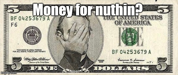 Abraham...51.jpg | Money for nuthin? | image tagged in abraham51jpg | made w/ Imgflip meme maker