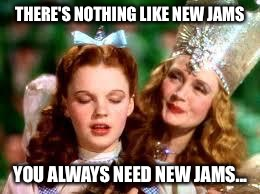 wizard of oz | THERE'S NOTHING LIKE NEW JAMS YOU ALWAYS NEED NEW JAMS... | image tagged in wizard of oz | made w/ Imgflip meme maker