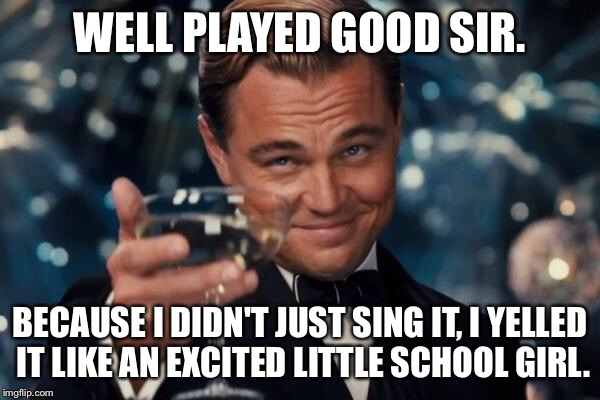 Leonardo Dicaprio Cheers Meme | WELL PLAYED GOOD SIR. BECAUSE I DIDN'T JUST SING IT, I YELLED IT LIKE AN EXCITED LITTLE SCHOOL GIRL. | image tagged in memes,leonardo dicaprio cheers | made w/ Imgflip meme maker