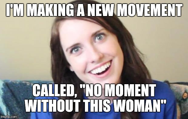 "I'M MAKING A NEW MOVEMENT CALLED, ""NO MOMENT WITHOUT THIS WOMAN"" 